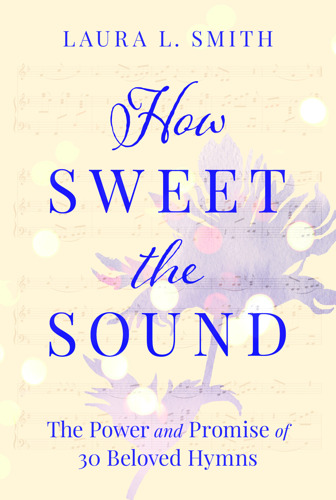 New Book, How Sweet the Sound, Shares the Power and Promise of 30 Beloved Hymns