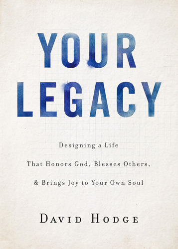 "Discovery House Author David Hodge Offers a Practical Guide to Leaving Your World a Better Place in New Book, ""Your Legacy"""