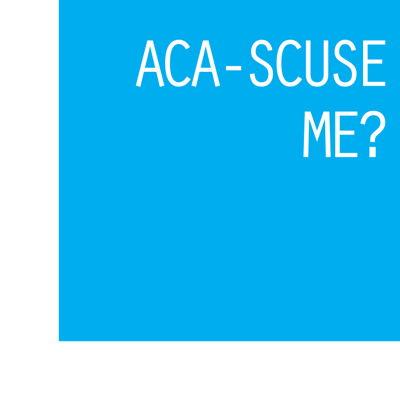 ACA-SCUSE ME?