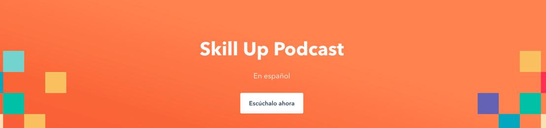 HubSpot presenta Skill Up: su primer podcast en español para aprender diferentes habilidades (o skills) para crecer tu negocio